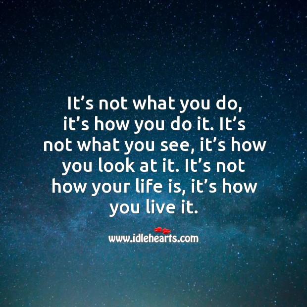 It's not how your life is, it's how you live it. Image