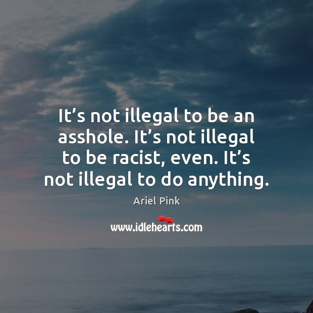 It's not illegal to be an asshole. It's not illegal Image