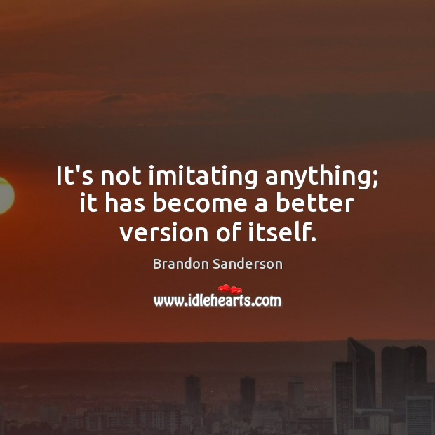 It's not imitating anything; it has become a better version of itself. Image