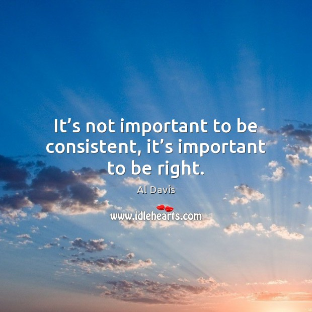 Image, It's not important to be consistent, it's important to be right.