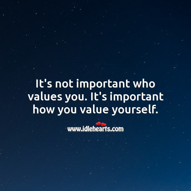 It's not important who values you. It's important how you value yourself. Value Quotes Image