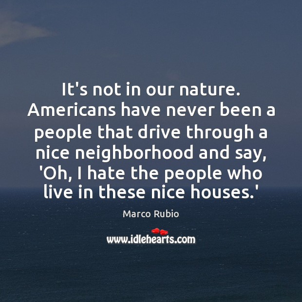 It's not in our nature. Americans have never been a people that Marco Rubio Picture Quote