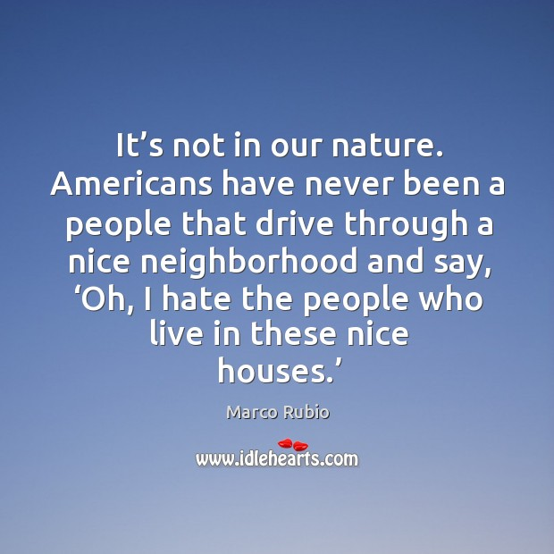 It's not in our nature. Americans have never been a people that drive through a nice neighborhood and say Image