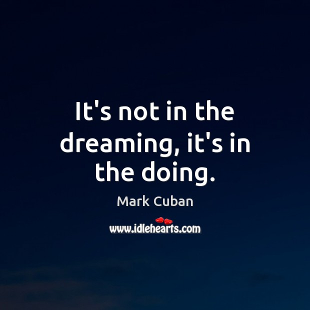 It's not in the dreaming, it's in the doing. Dreaming Quotes Image