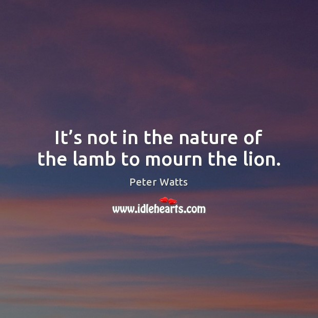 It's not in the nature of the lamb to mourn the lion. Peter Watts Picture Quote