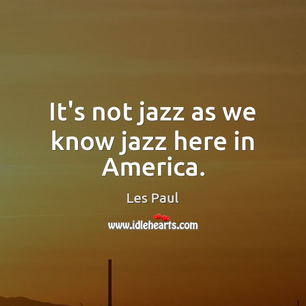 It's not jazz as we know jazz here in America. Les Paul Picture Quote