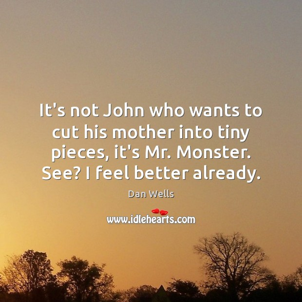 It's not John who wants to cut his mother into tiny pieces, Dan Wells Picture Quote