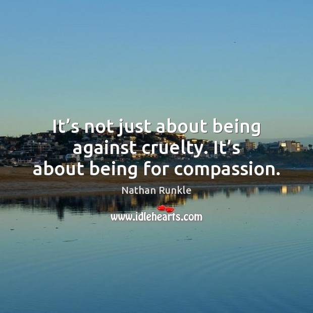 It's not just about being against cruelty. It's about being for compassion. Image