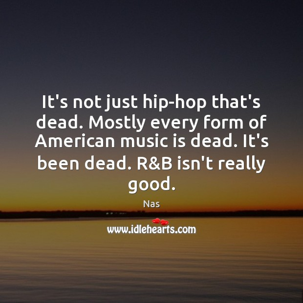 It's not just hip-hop that's dead. Mostly every form of American music Nas Picture Quote