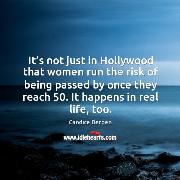 It's not just in hollywood that women run the risk of being passed by once they reach 50. Candice Bergen Picture Quote