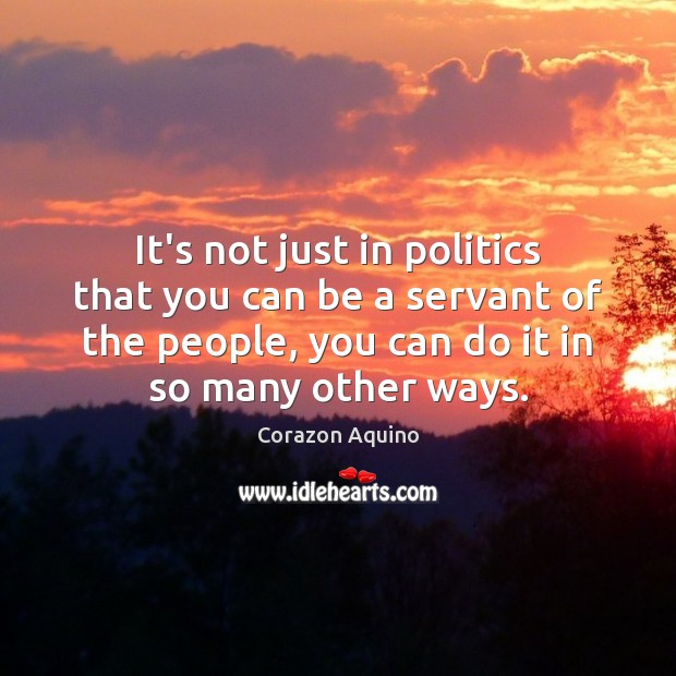 It's not just in politics that you can be a servant of Corazon Aquino Picture Quote