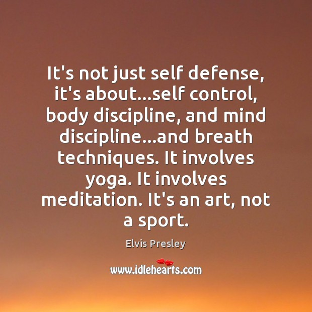 It's not just self defense, it's about…self control, body discipline, and Elvis Presley Picture Quote