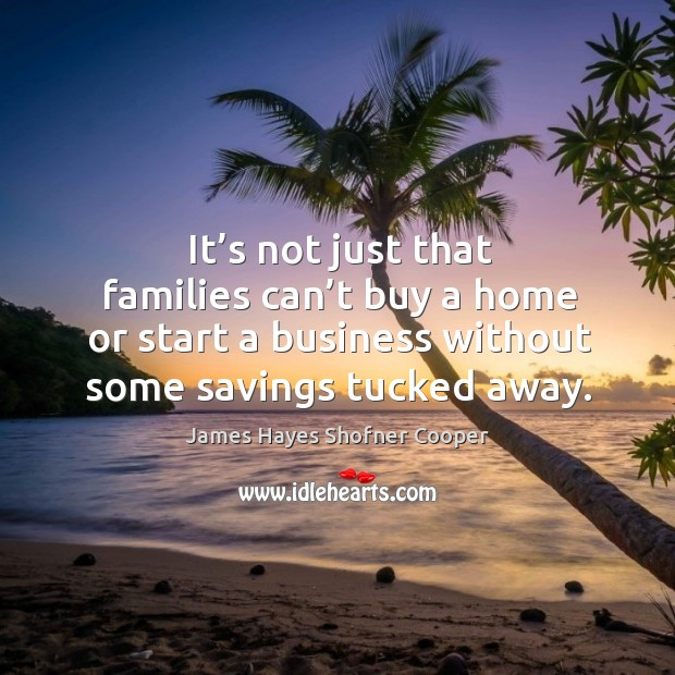 Image, It's not just that families can't buy a home or start a business without some savings tucked away.