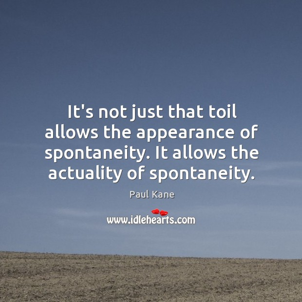 It's not just that toil allows the appearance of spontaneity. It allows Paul Kane Picture Quote