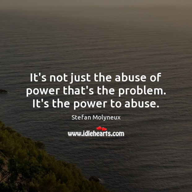 It's not just the abuse of power that's the problem. It's the power to abuse. Stefan Molyneux Picture Quote