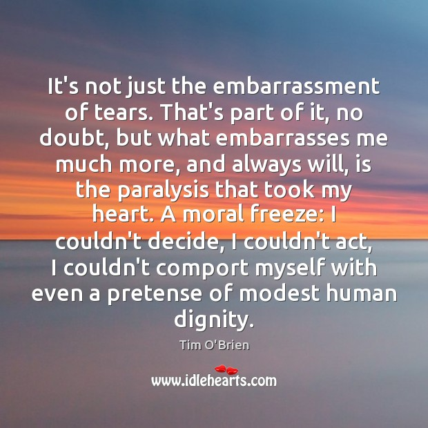 It's not just the embarrassment of tears. That's part of it, no Tim O'Brien Picture Quote