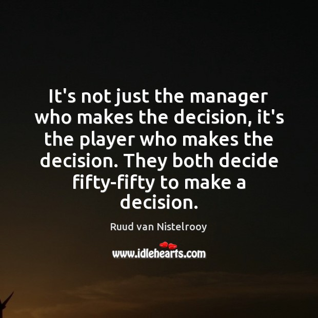 It's not just the manager who makes the decision, it's the player Ruud van Nistelrooy Picture Quote