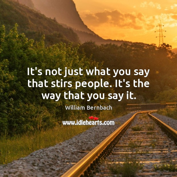 It's not just what you say that stirs people. It's the way that you say it. William Bernbach Picture Quote