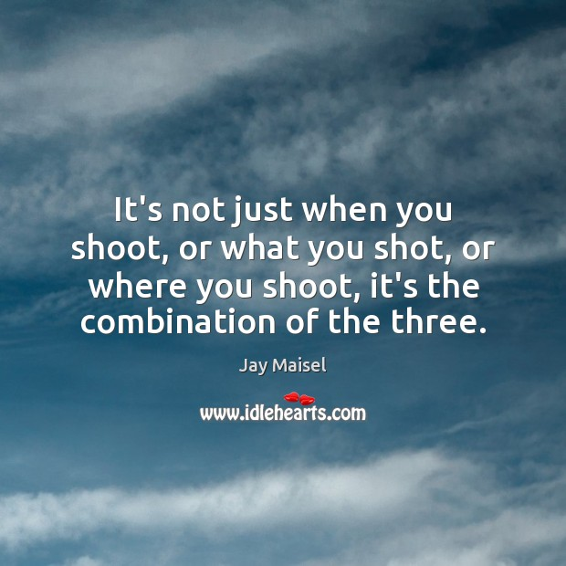 It's not just when you shoot, or what you shot, or where Image