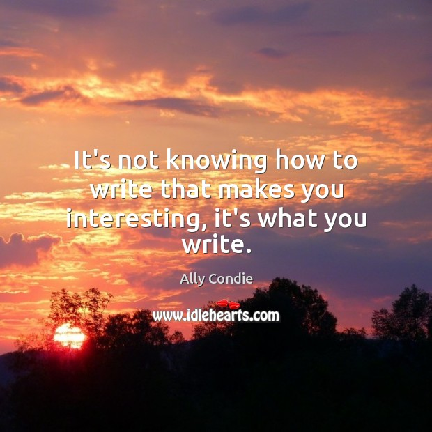 Image, It's not knowing how to write that makes you interesting, it's what you write.