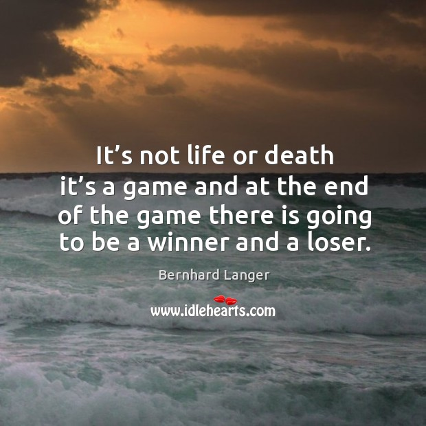 Image, It's not life or death it's a game and at the end of the game there is going to be a winner and a loser.