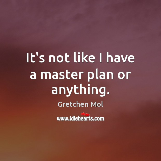 It's not like I have a master plan or anything. Image