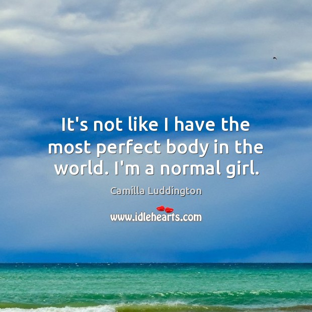 It's not like I have the most perfect body in the world. I'm a normal girl. Image