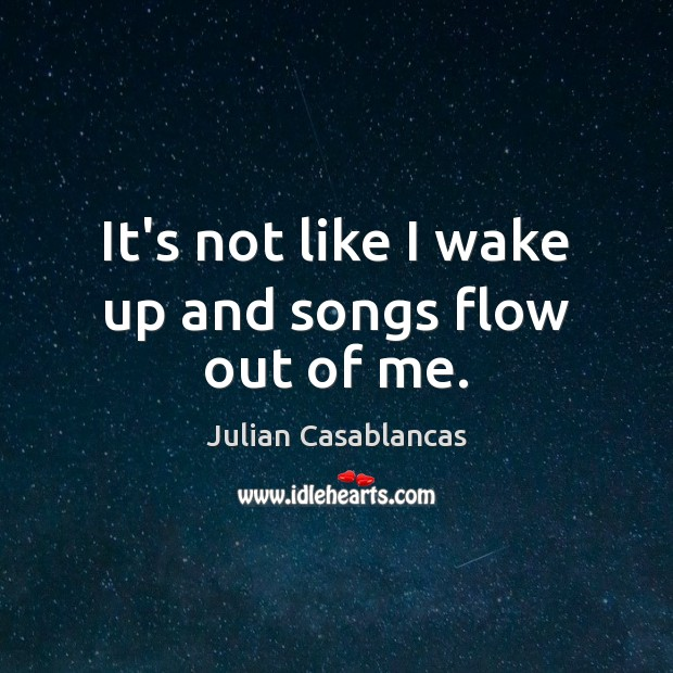 It's not like I wake up and songs flow out of me. Julian Casablancas Picture Quote