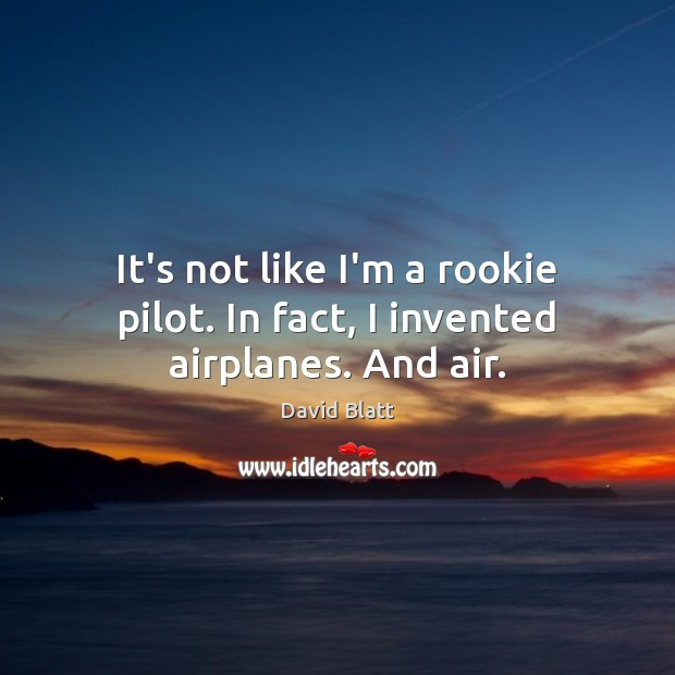 It's not like I'm a rookie pilot. In fact, I invented airplanes. And air. Image