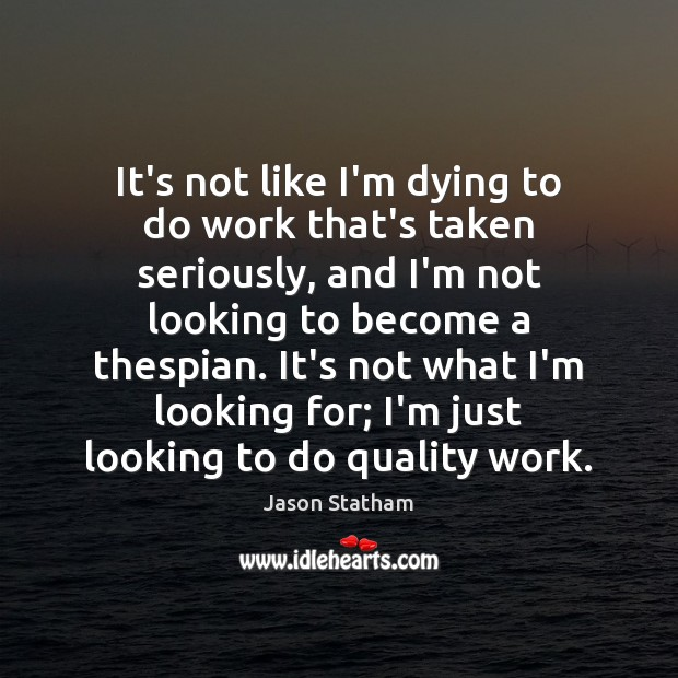 It's not like I'm dying to do work that's taken seriously, and Jason Statham Picture Quote