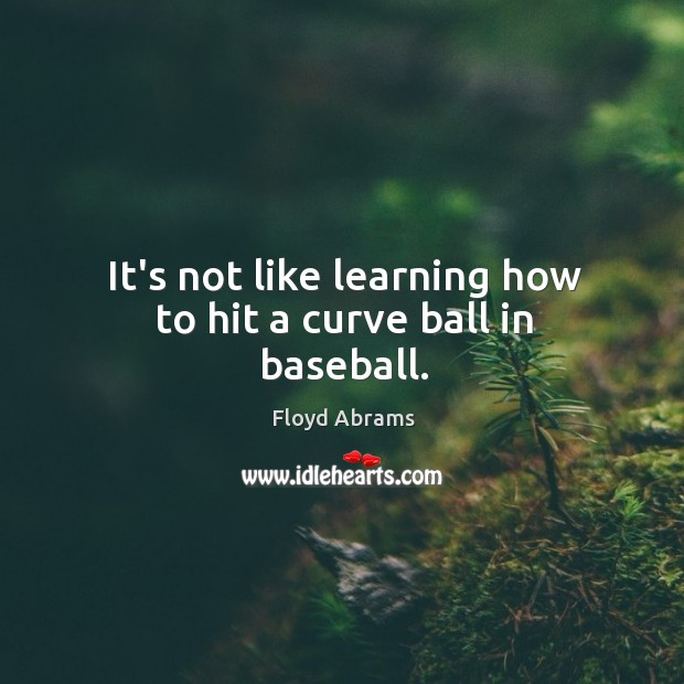 It's not like learning how to hit a curve ball in baseball. Image