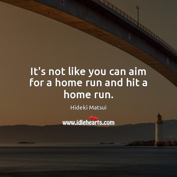 It's not like you can aim for a home run and hit a home run. Image