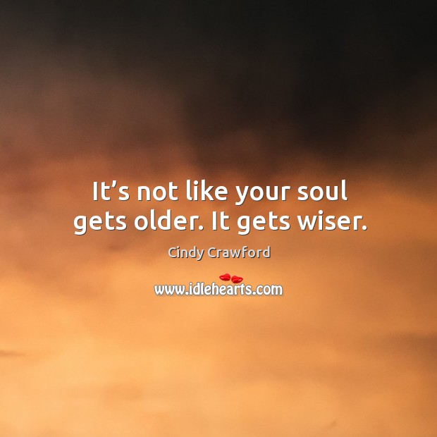 It's not like your soul gets older. It gets wiser. Cindy Crawford Picture Quote
