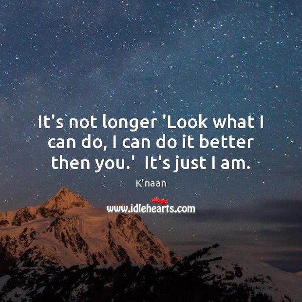 It's not longer 'Look what I can do, I can do it better then you.'  It's just I am. K'naan Picture Quote