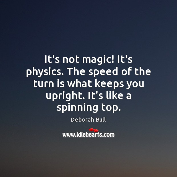 It's not magic! It's physics. The speed of the turn is what Deborah Bull Picture Quote
