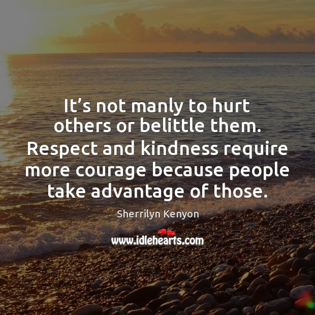 It's not manly to hurt others or belittle them. Respect and Image