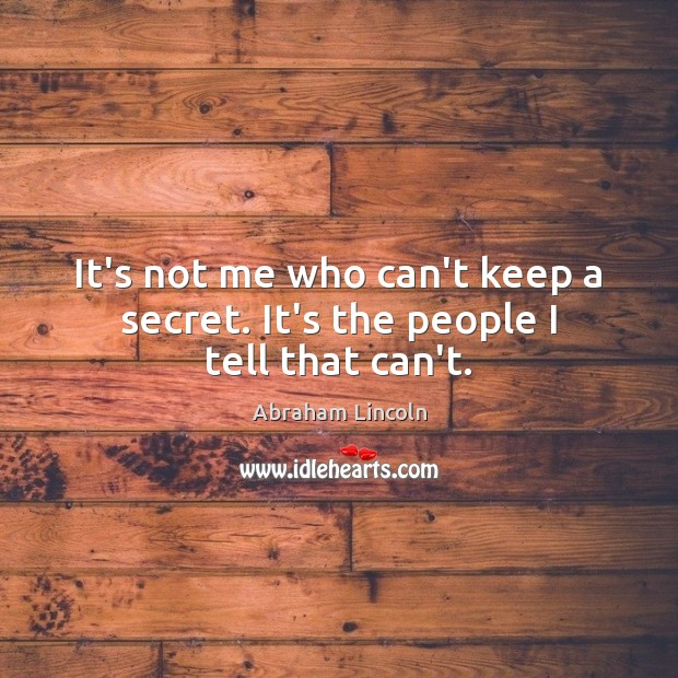 Image, It's not me who can't keep a secret. It's the people I tell that can't.