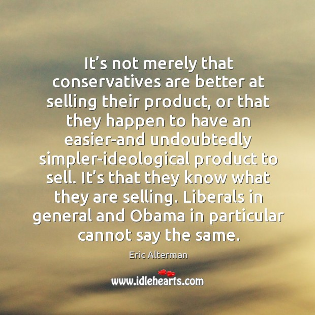 It's not merely that conservatives are better at selling their product, or that they happen Eric Alterman Picture Quote