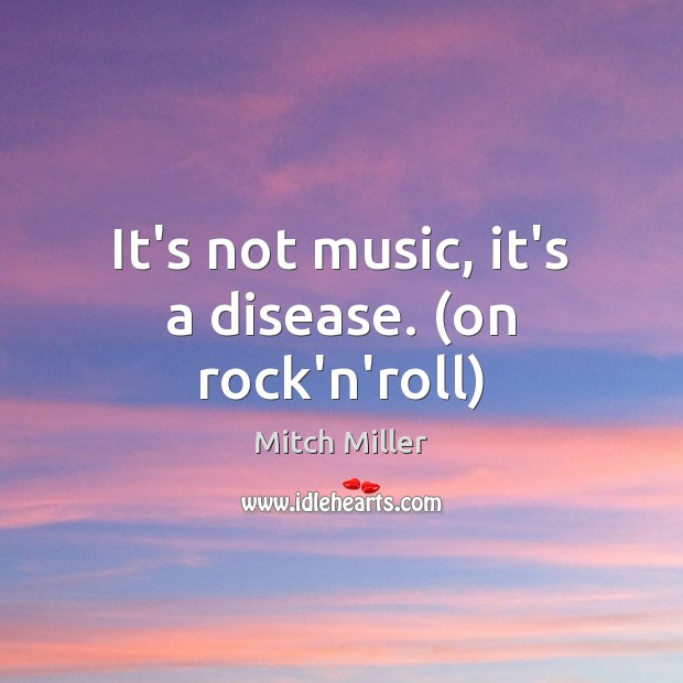 It's not music, it's a disease. (on rock'n'roll) Mitch Miller Picture Quote