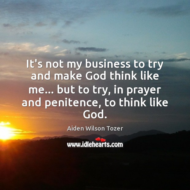 It's not my business to try and make God think like me… Image