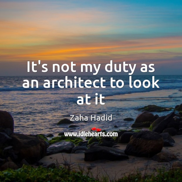 It's not my duty as an architect to look at it Zaha Hadid Picture Quote