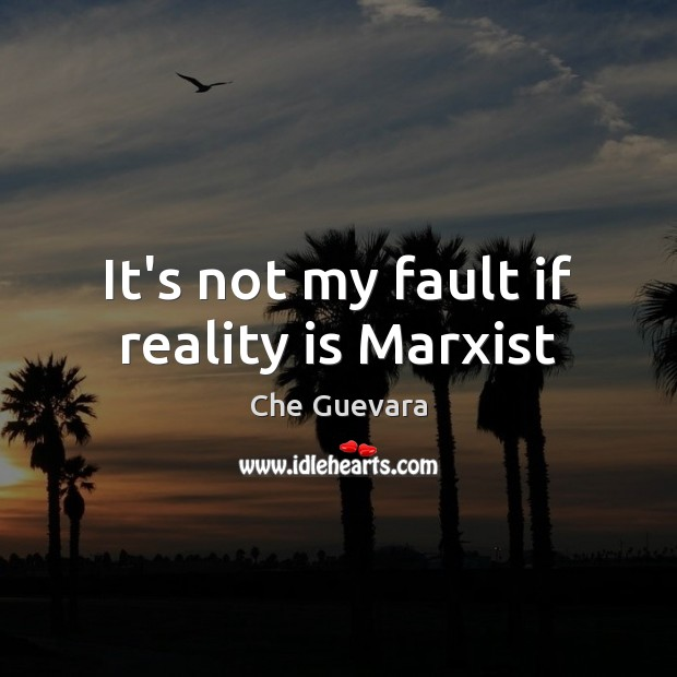 It's not my fault if reality is Marxist Image