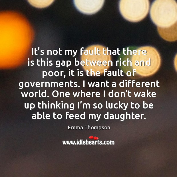 Image, It's not my fault that there is this gap between rich and poor, it is the fault of governments.