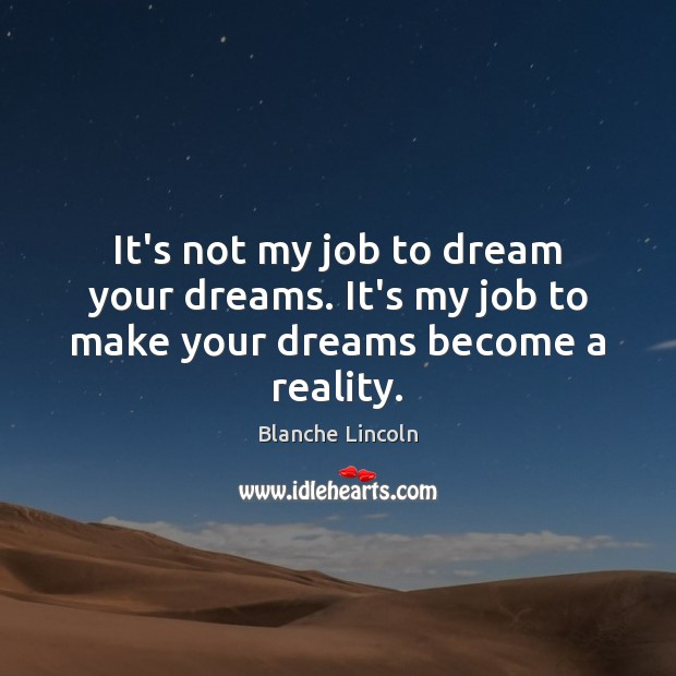 Image, It's not my job to dream your dreams. It's my job to make your dreams become a reality.