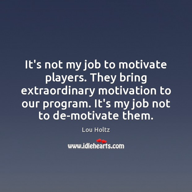 It's not my job to motivate players. They bring extraordinary motivation to Lou Holtz Picture Quote