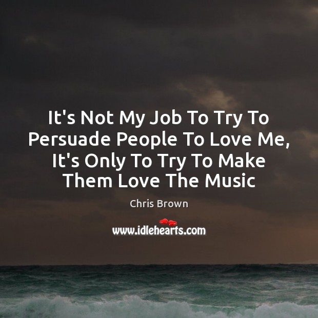 It's Not My Job To Try To Persuade People To Love Me, Chris Brown Picture Quote