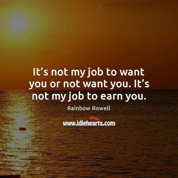 It's not my job to want you or not want you. It's not my job to earn you. Rainbow Rowell Picture Quote