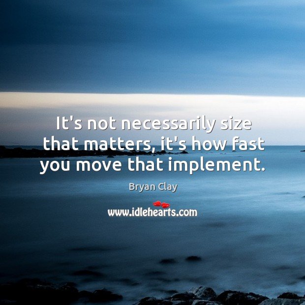 Image, It's not necessarily size that matters, it's how fast you move that implement.