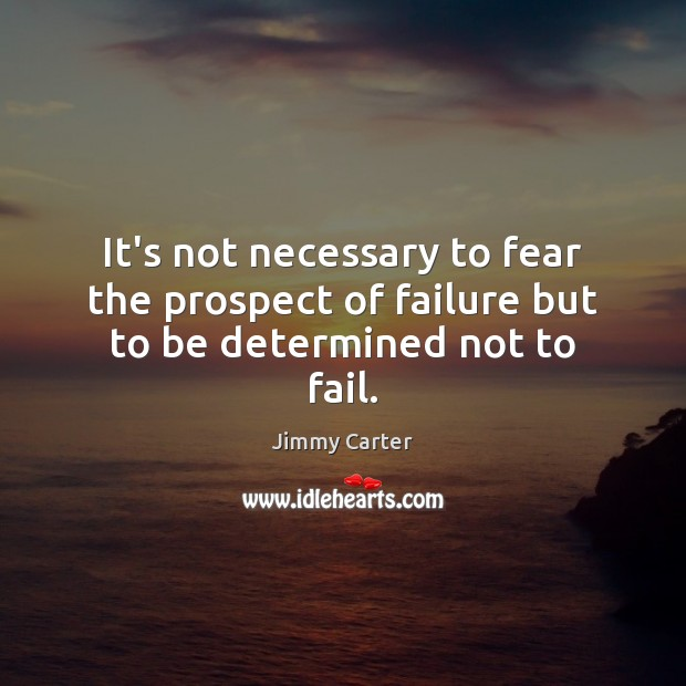 It's not necessary to fear the prospect of failure but to be determined not to fail. Jimmy Carter Picture Quote