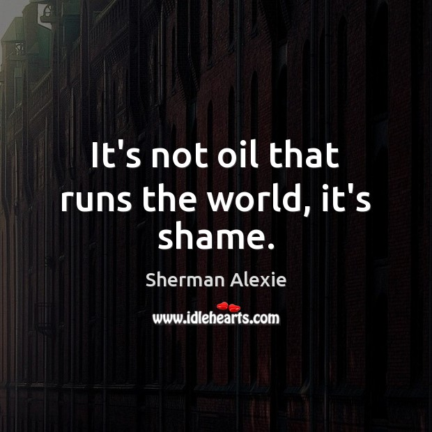 It's not oil that runs the world, it's shame. Sherman Alexie Picture Quote